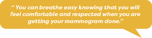 You can breath easy knowing you are comfortable and respected when getting your mammogram done.